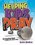 Helping Kids Pray: 52 Creative Ways to Help Kids Talk to God, Barbee, Katie, Goo
