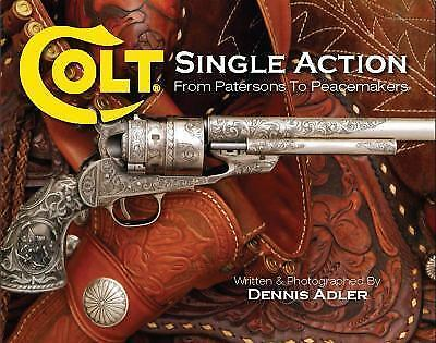 Colt Single Action: From Patersons to Peacemakers by Dennis Adler