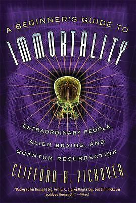 A Beginner's Guide to Immortality: Extraordinary People, Alien Brains, and Quan