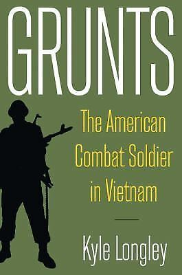 Grunts: The American Combat Soldier in Vietnam by Kyle Longley