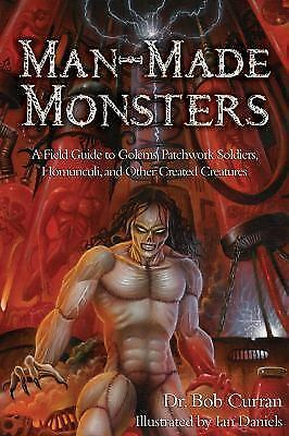 Man-Made Monsters: A Field Guide to Golems, Patchwork Solders, Homunculi, and O