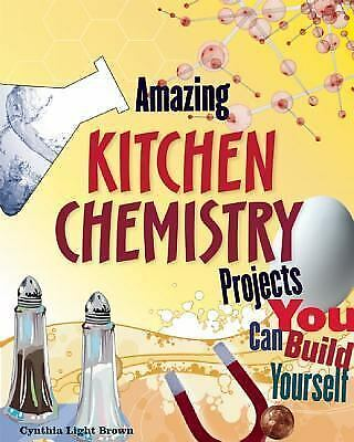 Amazing Kitchen Chemistry Projects You Can Build Yourself, Cynthia Light Brown,