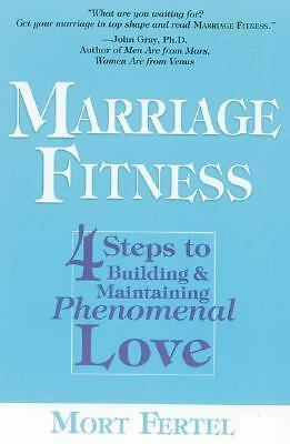 Marriage Fitness: 4 Steps to Building & Maintaining Phenomenal Love, Mort Fertel
