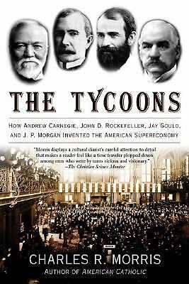 The Tycoons: How Andrew Carnegie, John D. Rockefeller, Jay Gould, and J. P. Mor