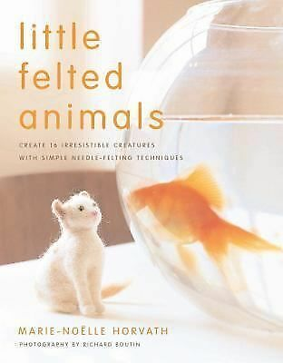 Little Felted Animals: Create 16 Irresistible Creatures with Simple Needle-Felti