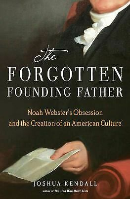 The Forgotten Founding Father : Noah Webster's Obsession and the Creation of...