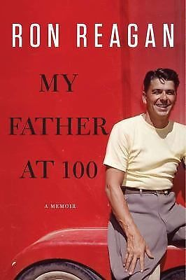 My Father at 100 : A Memoir by Ron Reagan (2011, Hardcover)