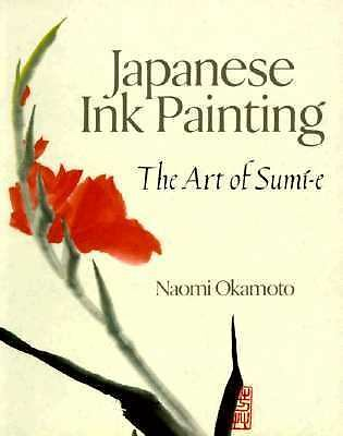 Japanese Ink Painting: The Art of Sumi-e by Naomi Okamoto