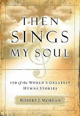 Then Sings My Soul: 150 of the World's Greatest Hymn Stories, Robert J. Morgan,
