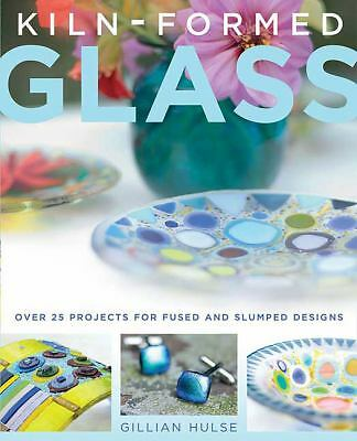 Kiln-Formed Glass: Over 25 Projects for Fused and Slumped Designs, Hulse, Gillia