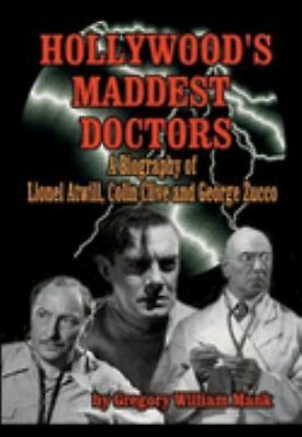 Hollywood's Maddest Doctors: Lionel Atwill, Colin Clive, George Zucco, Mank, Gre