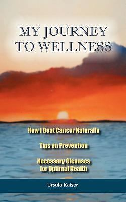 My Journey To Wellness: How I Beat Cancer Naturally, Tips on Prevention, Necessa