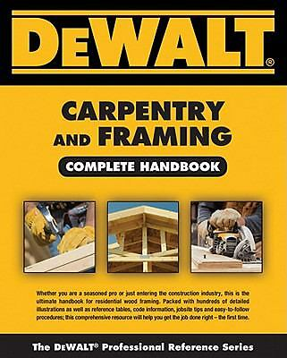 DEWALT Carpentry and Framing Complete Handbook (Dewalt Trade Reference Series)
