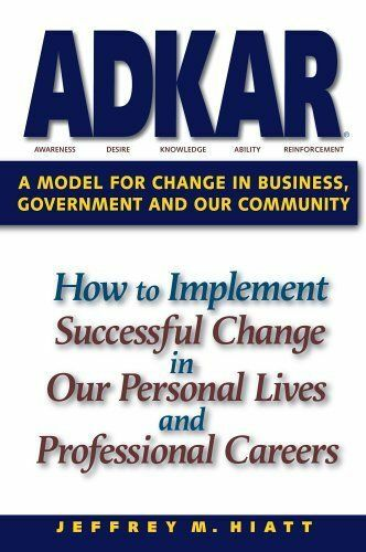 ADKAR: A Model for Change in Business, Government and our Community, Jeffrey M.