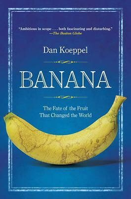 Banana: The Fate of the Fruit That Changed the World by Koeppel, Dan