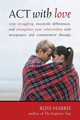 ACT with Love: Stop Struggling, Reconcile Differences, and Strengthen Your Rela