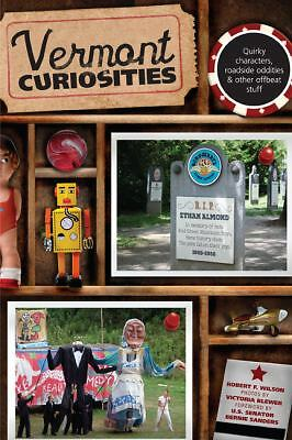 Vermont Curiosities: Quirky Characters, Roadside Oddities & Other Offbeat Stuff