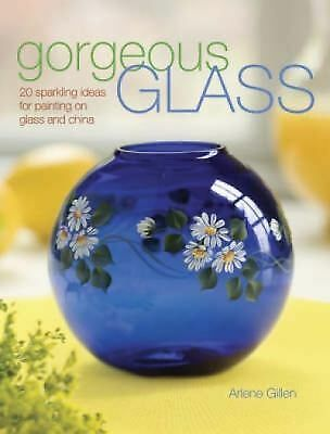 Gorgeous Glass: 20 Sparkling Ideas For Painting On Glass & China, Gillen, Arlene