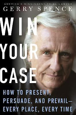 Win Your Case: How to Present, Persuade, and Prevail--Every Place, Every Time, S