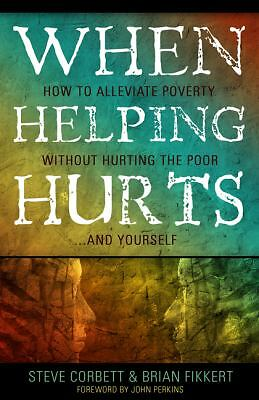 When Helping Hurts: Alleviating Poverty Without Hurting the Poor. . .and Yoursel