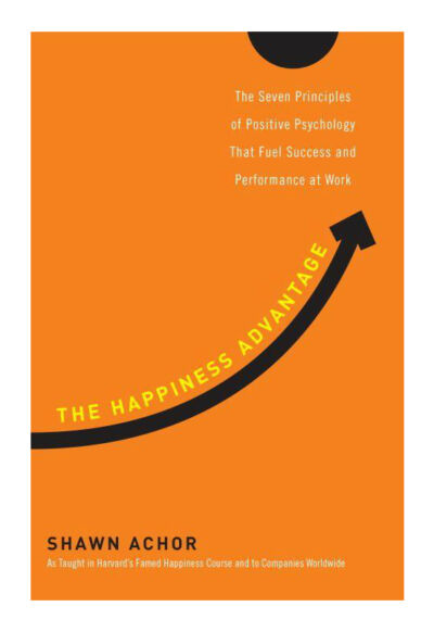 The Happiness Advantage: The Seven Principles of Positive Psychology That Fuel S