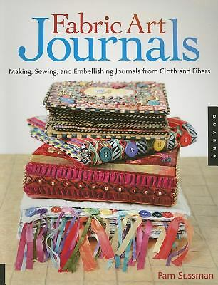 Fabric Art Journals: Making, Sewing, and Embellishing Journals from Cloth and Fi