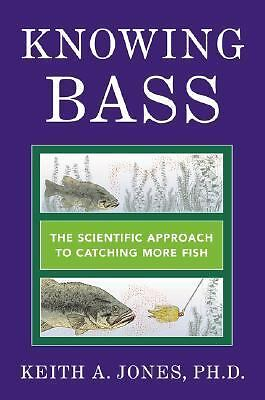 Knowing Bass: The Scientific Approach to Catching More Fish, Jones  PhD PhD, Kei