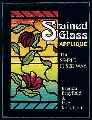 Stained Glass Applique: The Simple Fused Way, Merchant, Lise, Brayfield, Brenda,