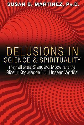 Delusions in Science and Spirituality : The Fall of the Standard Model and...