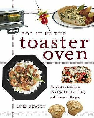 Pop It in the Toaster Oven: From Entrees to Desserts, More Than 250 Delectable,