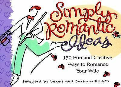 Simply Romantic Ideas: 150 Fun and Creative Ways to Romance Your Wife, Rainey, B