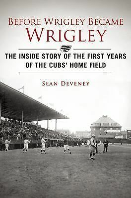 Before Wrigley Became Wrigley: The Inside Story of the First Years of the Cubs?