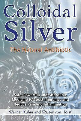 Colloidal Silver : The Natural Antibiotic by Werner Kühni and Walter von...