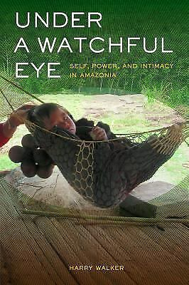 Under a Watchful Eye: Self, Power, and Intimacy in Amazonia (Ethnographic Studi