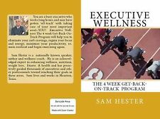 Executive Wellness : The 4 Week Get-Back-On-Track Program by Sam Hester...