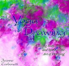 The Yoga of Drawing : Uniting Body, Mind and Spirit in the Art of Drawing by...