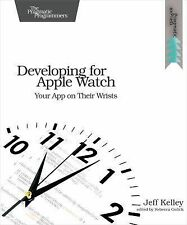 Developing for Apple Watch : Your App on Their Wrists by Jeff Kelley (2015,...