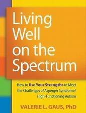 Living Well on the Spectrum: How to Use Your Strengths to Meet the Challenges of