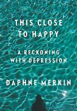 This Close to Happy: A Reckoning with by Daphne Merkin [Hardcover]