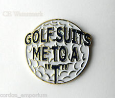 GOLF SUITS ME TO A TEE T GOLFING NOVELTY LOGO GOLFER LAPEL PIN BADGE 1 INCH