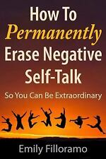 How to Permanently Erase Negative Self-Talk : So You Can Be Extraordinary by...