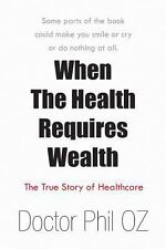 When the Health Requires Wealth : The True Story of Healthcare by Doctor Phil...