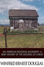 An American Religious Movement : A Brief History of the Disciples of Christ...