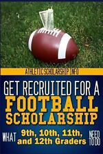 Get Recruited for a Football Scholarship : (What 9th, 10th, 11th and 12th...