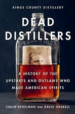Dead Distillers : The Kings County Distillery History of the Entrepreneurs...