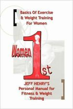 Women 1st : Basics of Exercise and Weight Training for Women by Jeff Henry...
