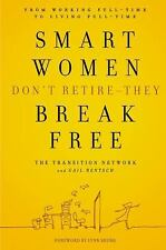 Smart Women Don't Retire -- They Break Free: From Working Full-Time to Living Fu