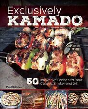 Exclusively Kamado : 50 Innovative Recipes for Your Ceramic Smoker and Grill...