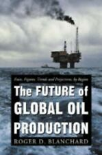 The Future of Global Oil Production: Facts, Figures, Trends And Projections, by