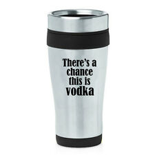 Stainless Steel Insulated 16oz Travel Mug Coffee There's A Chance This Is Vodka